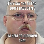 old-fartkkkk-meme-generator-they-say-the-dutch-don-t-have-style-i-m-here-to-disprove-that-410cc3
