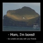demotivation.us_-Mom-Im-bored-Go-outside-and-play-with-your-friends_131128085933